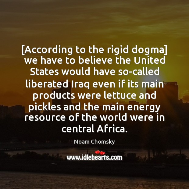 [According to the rigid dogma] we have to believe the United States Noam Chomsky Picture Quote