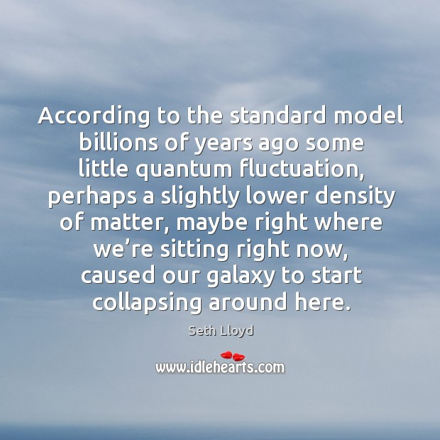 According to the standard model billions of years ago some little quantum fluctuation Image