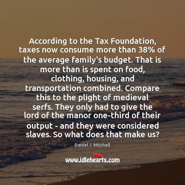 According to the Tax Foundation, taxes now consume more than 38% of the Image