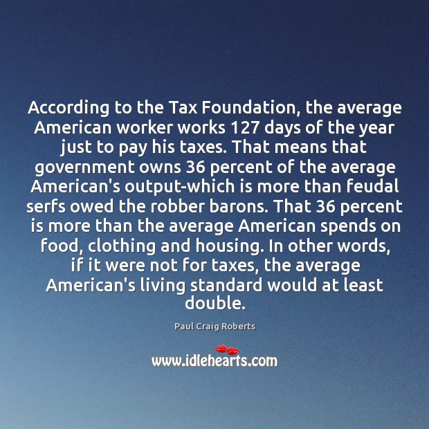 According to the Tax Foundation, the average American worker works 127 days of Paul Craig Roberts Picture Quote