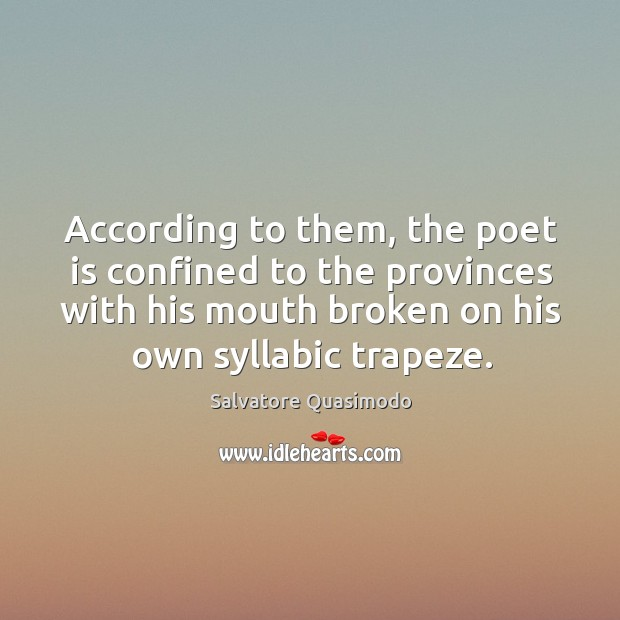 According to them, the poet is confined to the provinces with his mouth broken on his own syllabic trapeze. Image