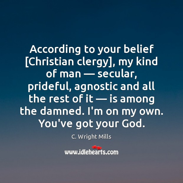 According to your belief [Christian clergy], my kind of man — secular, prideful, C. Wright Mills Picture Quote