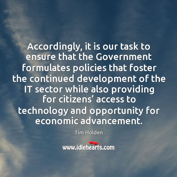 Accordingly, it is our task to ensure that the government formulates policies that foster the continued Tim Holden Picture Quote