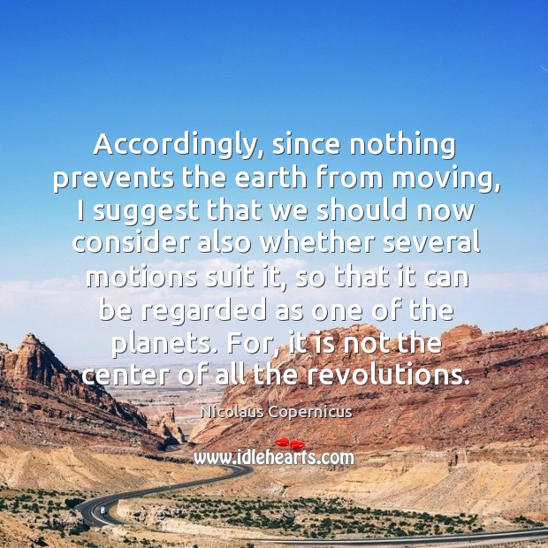 Accordingly, since nothing prevents the earth from moving Nicolaus Copernicus Picture Quote