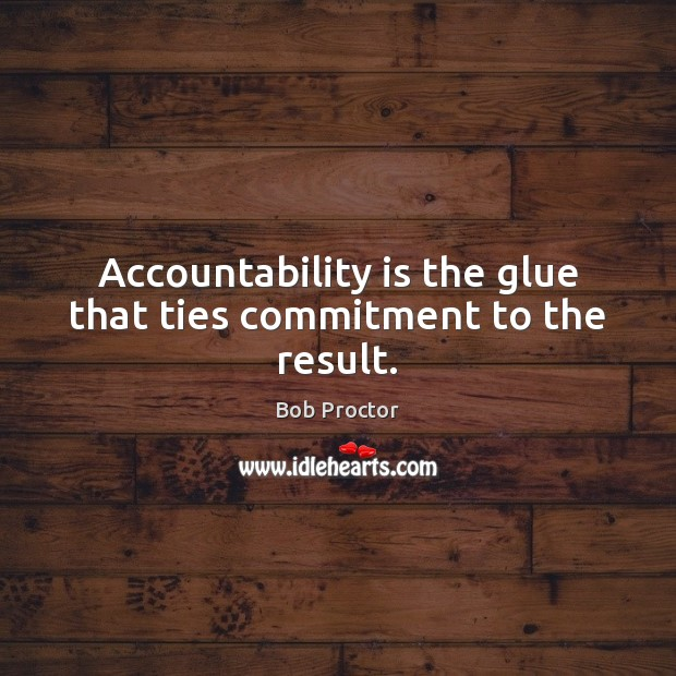 Accountability is the glue that ties commitment to the result. Bob Proctor Picture Quote