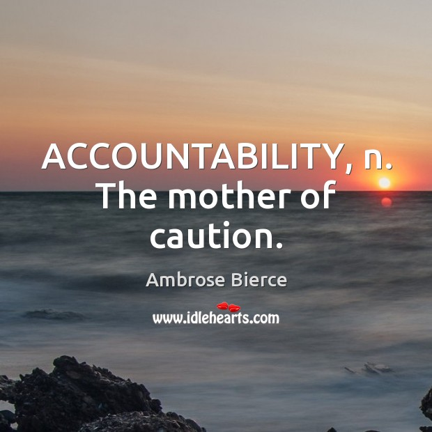 ACCOUNTABILITY, n. The mother of caution. Image