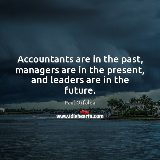 Accountants are in the past, managers are in the present, and leaders are in the future. Image