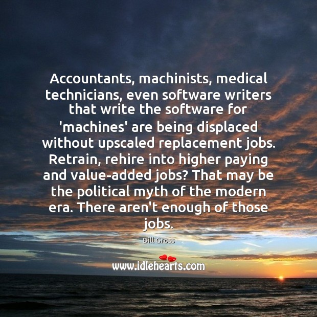 Accountants, machinists, medical technicians, even software writers that write the software for Bill Gross Picture Quote