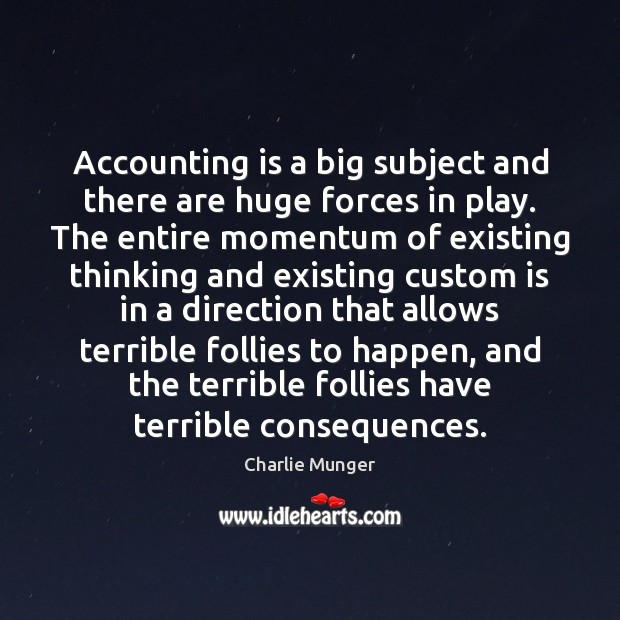 Accounting is a big subject and there are huge forces in play. Charlie Munger Picture Quote