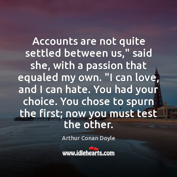 """Accounts are not quite settled between us,"""" said she, with a passion Arthur Conan Doyle Picture Quote"""