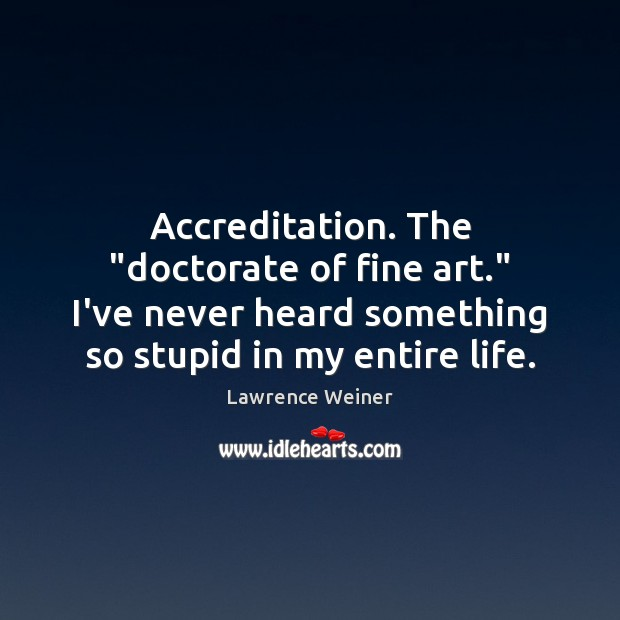 """Accreditation. The """"doctorate of fine art."""" I've never heard something so stupid Lawrence Weiner Picture Quote"""