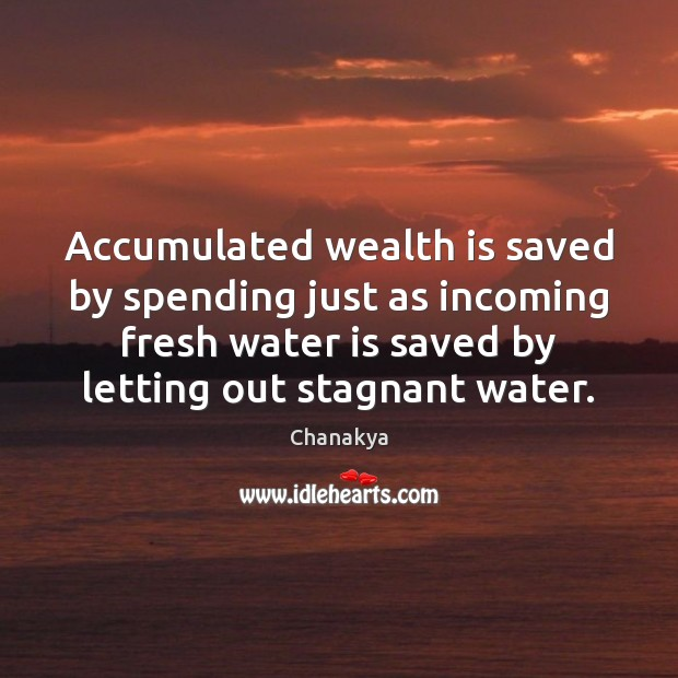Accumulated wealth is saved by spending just as incoming fresh water is Wealth Quotes Image