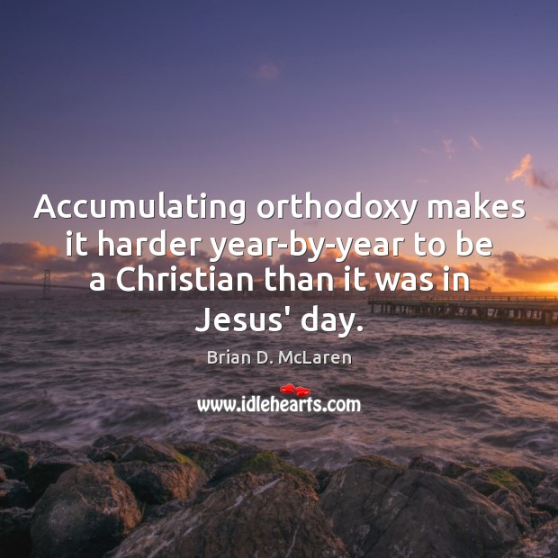Accumulating orthodoxy makes it harder year-by-year to be a Christian than it Brian D. McLaren Picture Quote