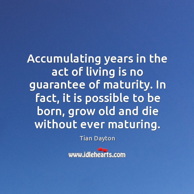 Accumulating years in the act of living is no guarantee of maturity. Image