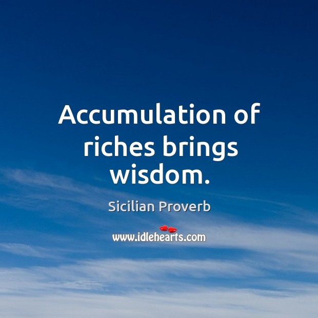 Accumulation of riches brings wisdom. Image