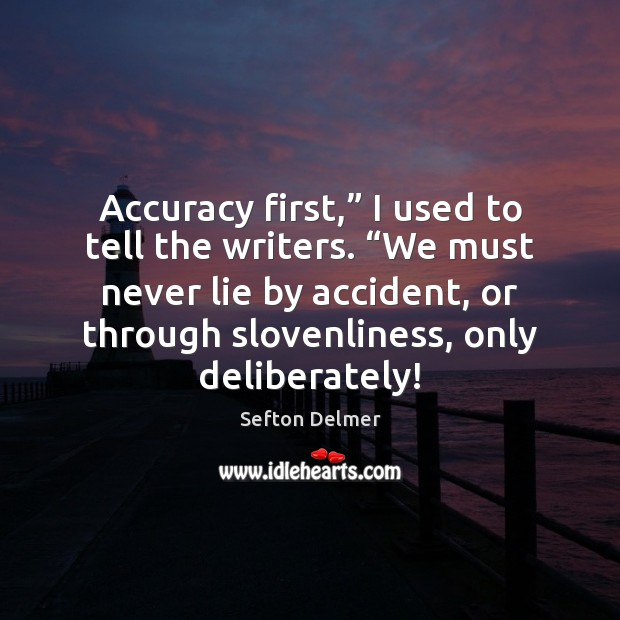 """Accuracy first,"""" I used to tell the writers. """"We must never lie Lie Quotes Image"""