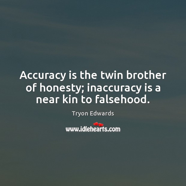 Accuracy is the twin brother of honesty; inaccuracy is a near kin to falsehood. Tryon Edwards Picture Quote