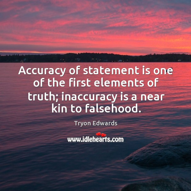 Accuracy of statement is one of the first elements of truth; inaccuracy is a near kin to falsehood. Image