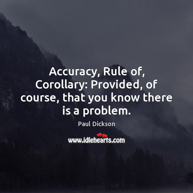 Accuracy, Rule of, Corollary: Provided, of course, that you know there is a problem. Image