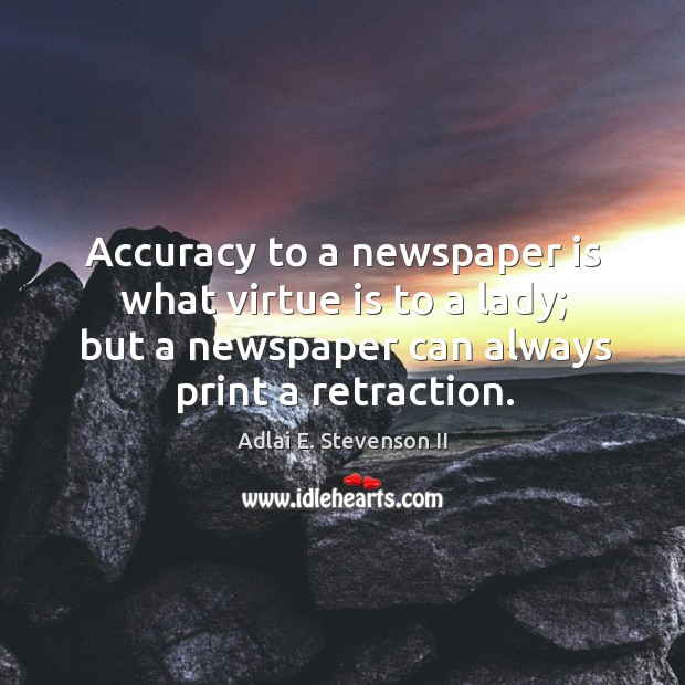 Image, Accuracy to a newspaper is what virtue is to a lady; but a newspaper can always print a retraction.