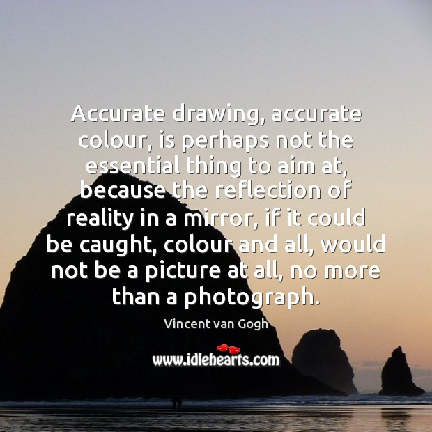 Accurate drawing, accurate colour, is perhaps not the essential thing to aim Image