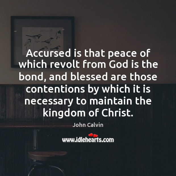 Accursed is that peace of which revolt from God is the bond, John Calvin Picture Quote