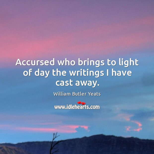 Accursed who brings to light of day the writings I have cast away. Image