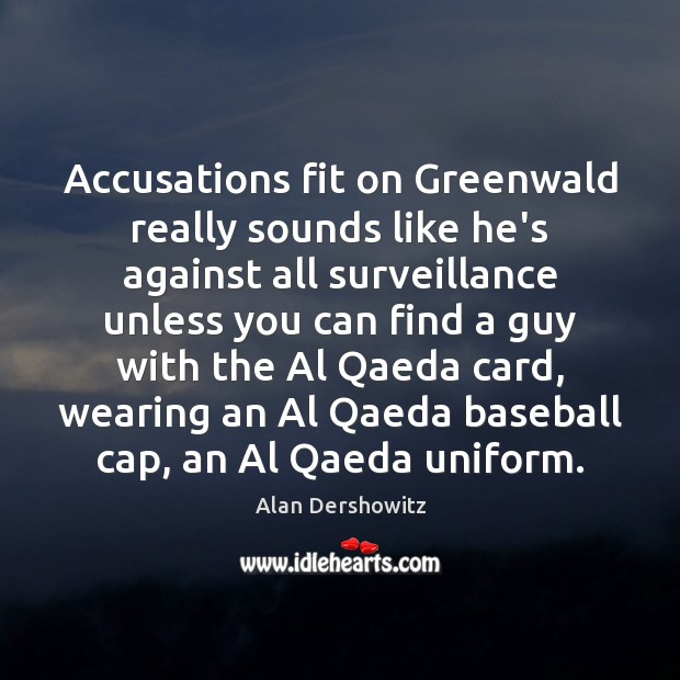Image, Accusations fit on Greenwald really sounds like he's against all surveillance unless
