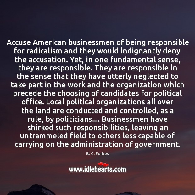 Accuse American businessmen of being responsible for radicalism and they would indignantly Image