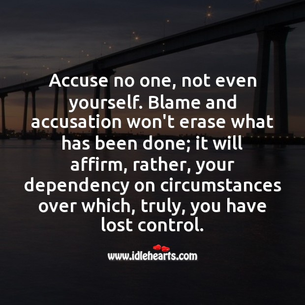 Accuse no one, not even yourself. Blame and accusation won't erase what has been done. Image