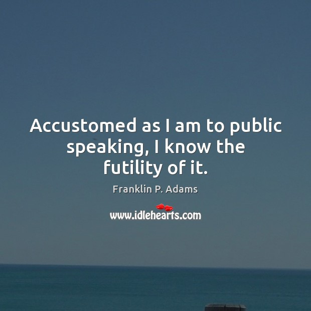 Accustomed as I am to public speaking, I know the futility of it. Image