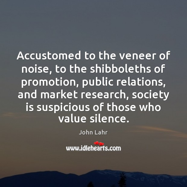 Accustomed to the veneer of noise, to the shibboleths of promotion, public John Lahr Picture Quote