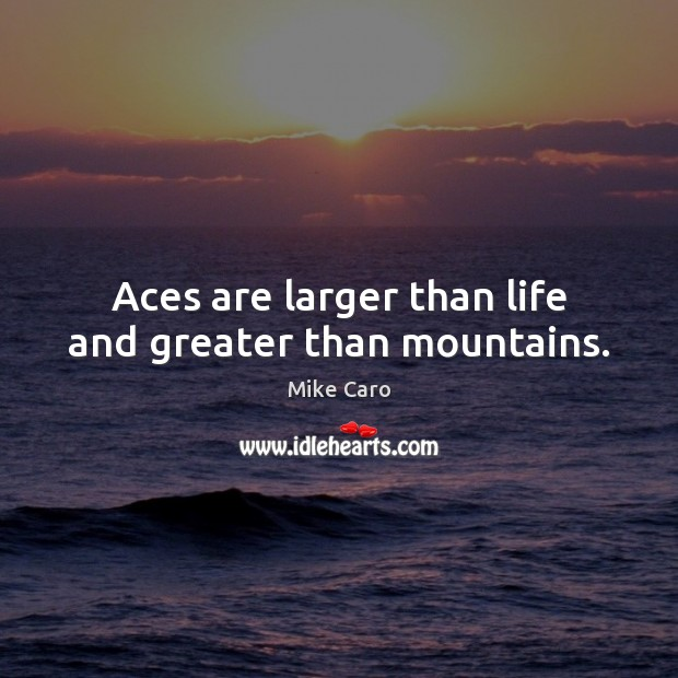 Aces are larger than life and greater than mountains. Image