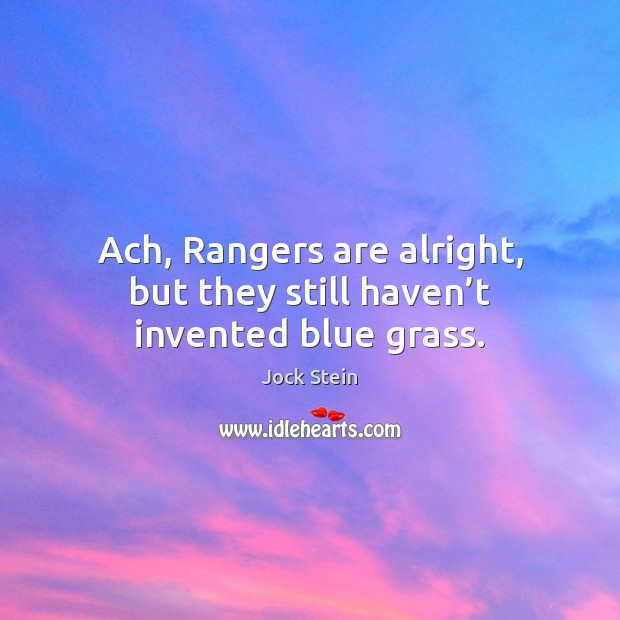 Ach, Rangers are alright, but they still haven't invented blue grass. Image