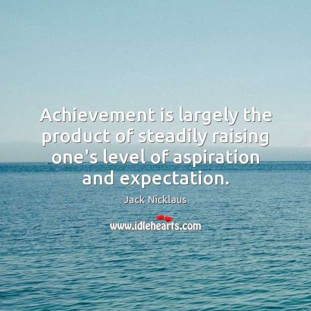 Achievement is largely the product of steadily raising one's level of aspiration Achievement Quotes Image