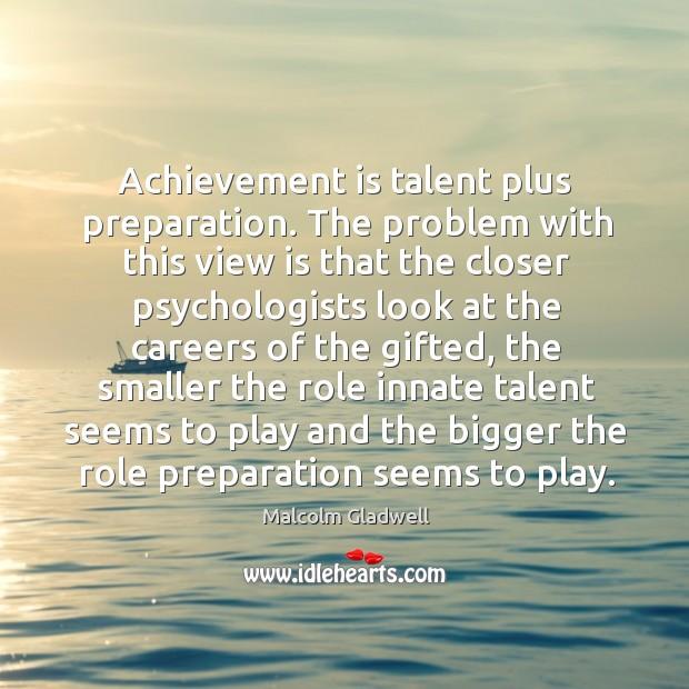 Achievement is talent plus preparation. The problem with this view is that Achievement Quotes Image