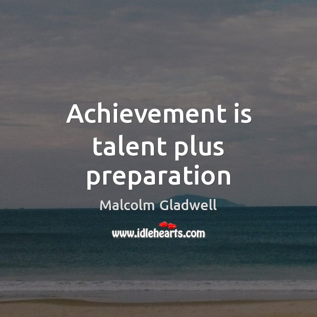 Achievement is talent plus preparation Malcolm Gladwell Picture Quote