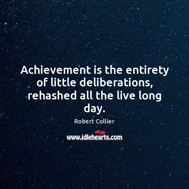 Achievement is the entirety of little deliberations, rehashed all the live long day. Robert Collier Picture Quote