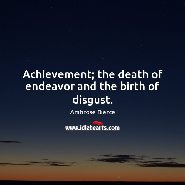 Image, Achievement; the death of endeavor and the birth of disgust.