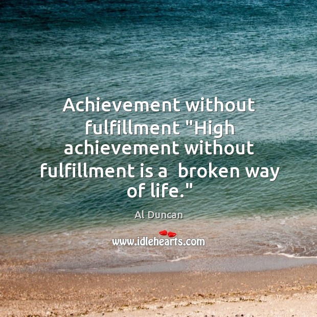 """Achievement without fulfillment """"High achievement without fulfillment is a  broken way of Al Duncan Picture Quote"""
