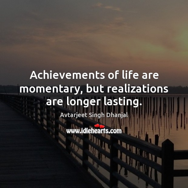 Achievements of life are momentary, but realizations are longer lasting. Avtarjeet Singh Dhanjal Picture Quote