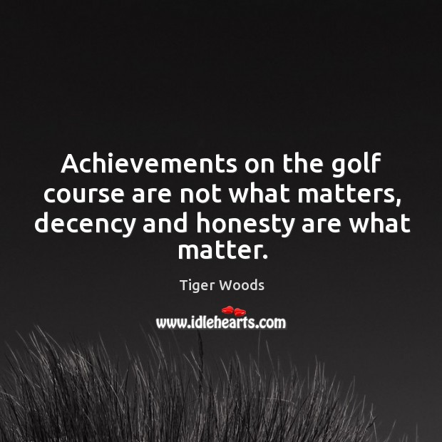 Achievements on the golf course are not what matters, decency and honesty are what matter. Image