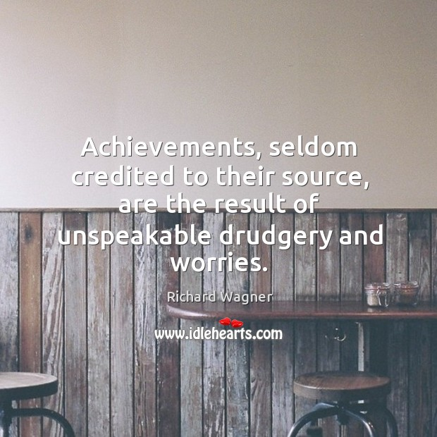 Achievements, seldom credited to their source, are the result of unspeakable drudgery and worries. Richard Wagner Picture Quote