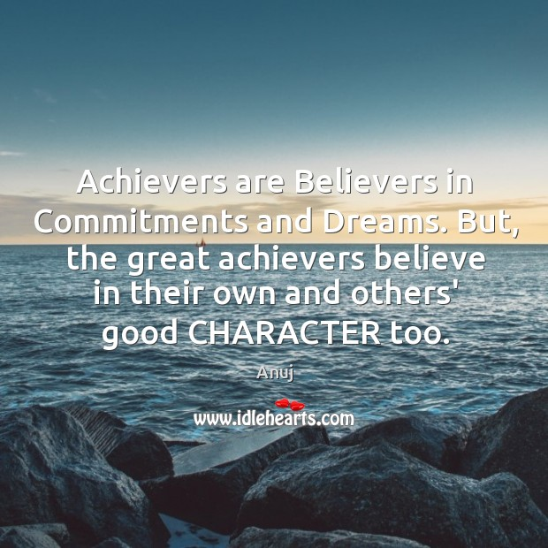 Achievers are Believers in Commitments and Dreams. But, the great achievers believe Good Character Quotes Image