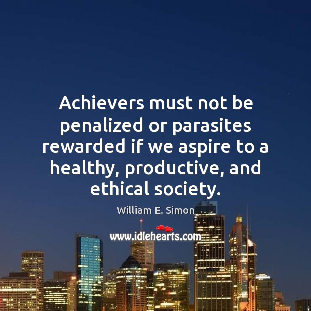William E. Simon Picture Quote image saying: Achievers must not be penalized or parasites rewarded if we aspire to