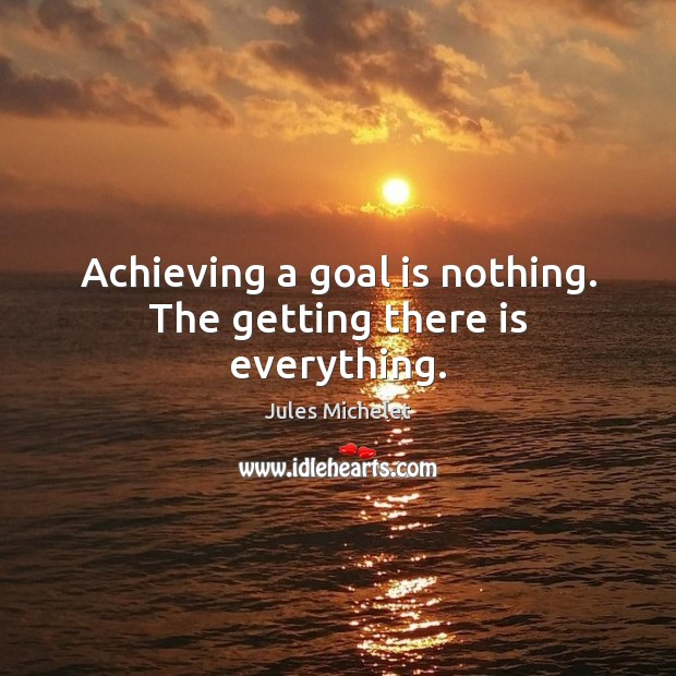 Achieving a goal is nothing. The getting there is everything. Jules Michelet Picture Quote