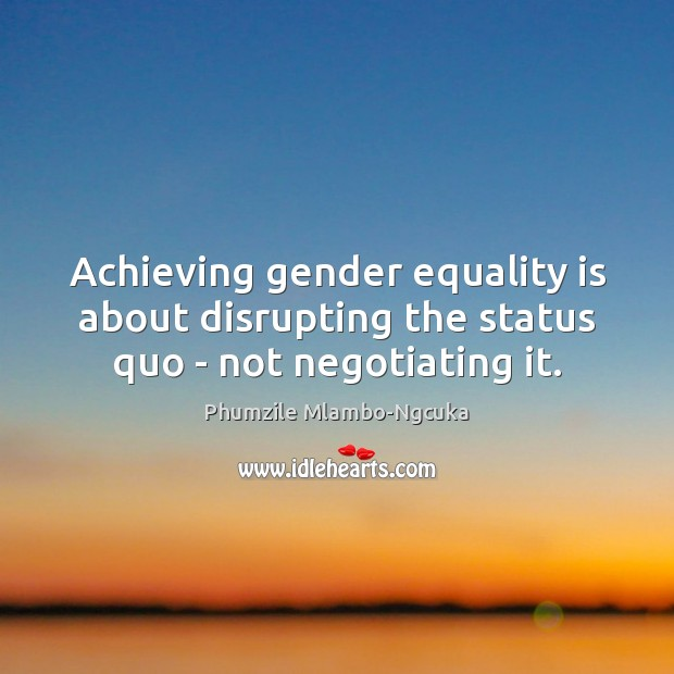 Achieving gender equality is about disrupting the status quo – not negotiating it. Equality Quotes Image
