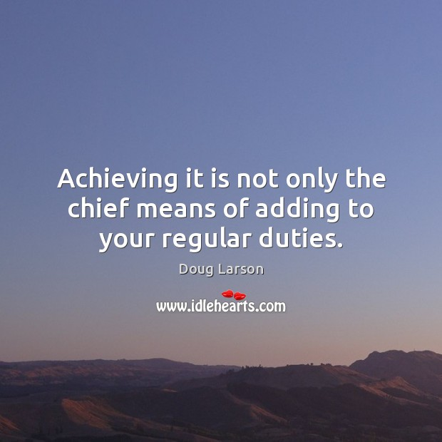 Achieving it is not only the chief means of adding to your regular duties. Doug Larson Picture Quote