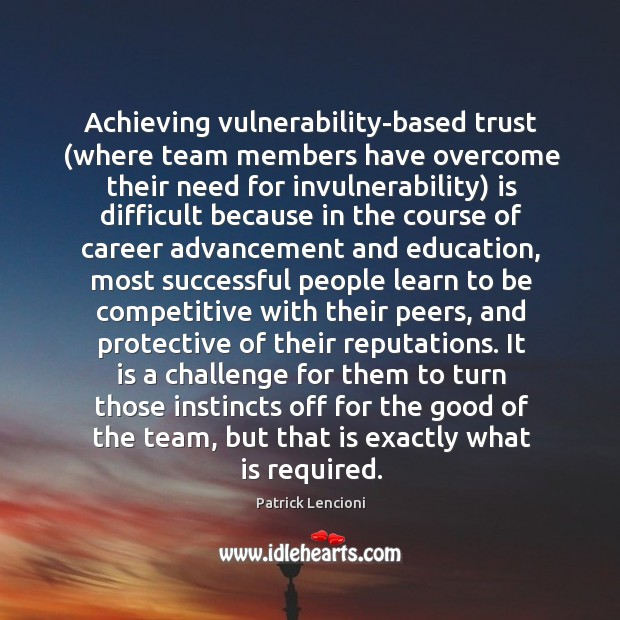 Achieving vulnerability-based trust (where team members have overcome their need for invulnerability) Patrick Lencioni Picture Quote