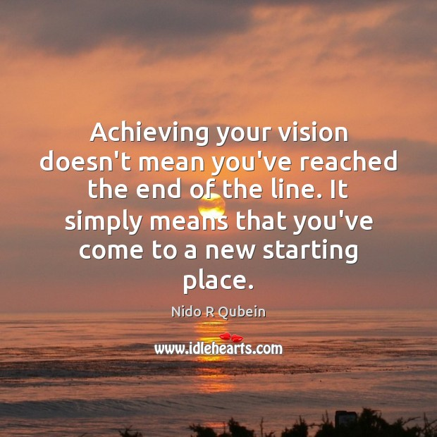 Achieving your vision doesn't mean you've reached the end of the line. Nido R Qubein Picture Quote